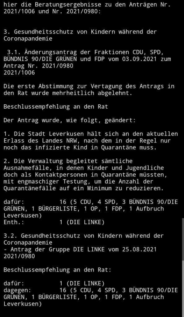 Beschlussempfehlung an den Rat  Der Antrag wurde, wie folgt, geändert:  1. Die Stadt Leverkusen hält sich an den aktuellen Erlass des Landes NRW, nach dem in der Regel nur noch das infizierte Kind in Quarantäne muss.   2. Die Verwaltung begleitet sämtliche Ausnahmefälle, in denen Kinder und Jugendliche doch als Kontaktpersonen in Quarantäne müssten, mit engmaschiger Testung, um die Anzahl der Quarantänefälle auf ein Minimum zu reduzieren.  dafür:16 (5 CDU, 4 SPD, 3 BÜNDNIS 90/DIE GRÜNEN, 1 BÜRGERLISTE, 1 OP, 1 FDP, 1 Aufbruch Leverkusen) Enth.:1 (DIE LINKE)  3.2. Gesundheitsschutz von Kindern während der Coronapandemie - Antrag der Gruppe DIE LINKE vom 25.08.2021 2021/0980  Beschlussempfehlung an den Rat:  dafür:1 (DIE LINKE) dagegen:16 (5 CDU, 4 SPD, 3 BÜNDNIS 90/DIE GRÜNEN, 1 BÜRGERLISTE, 1 OP, 1 FDP, 1 Aufbruch Leverkusen)